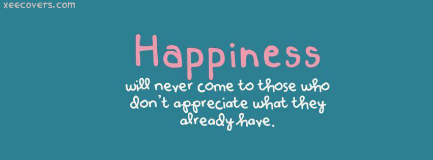Hapiness Will Not Come To Those Who Doesn't Appreciate What They Already Have FB Cover Photo HD