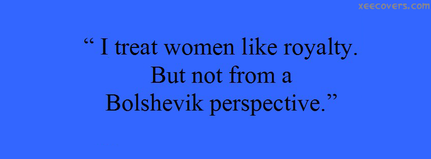 I Traet Women Like Royalty But Not From A Bolshevik Perspective FB Cover Photo HD