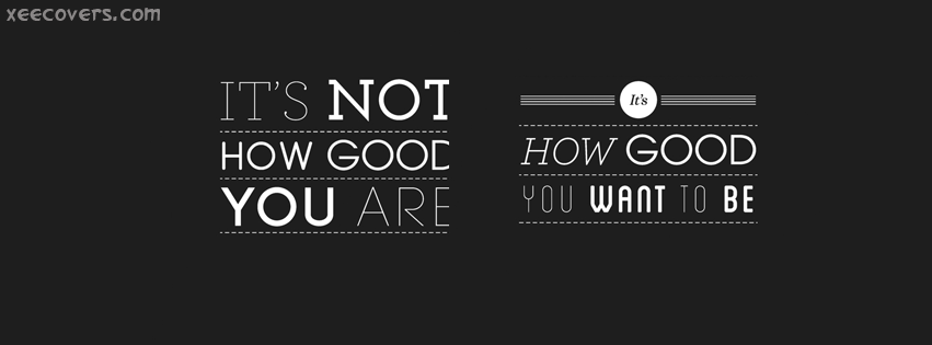 It's Not How Good You Are FB Cover Photo HD