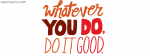 What Ever You Do, Do It Good