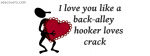 I Love You Like A Back-Alley Hooker Loves Crack