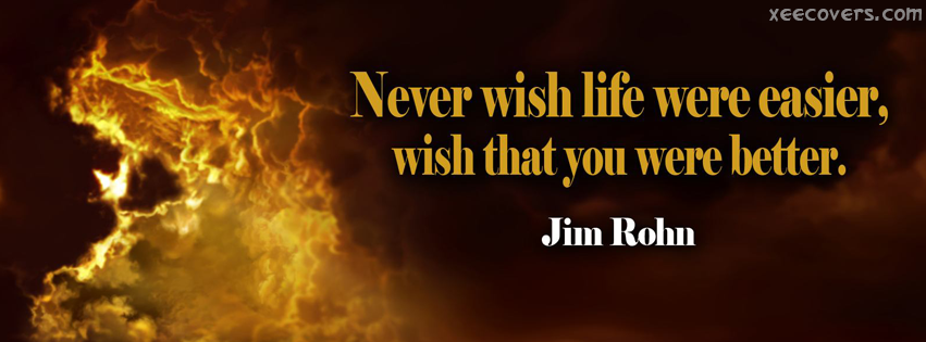 Never Wish Life Were Easier, Wish That You Were Better facebook cover photo hd