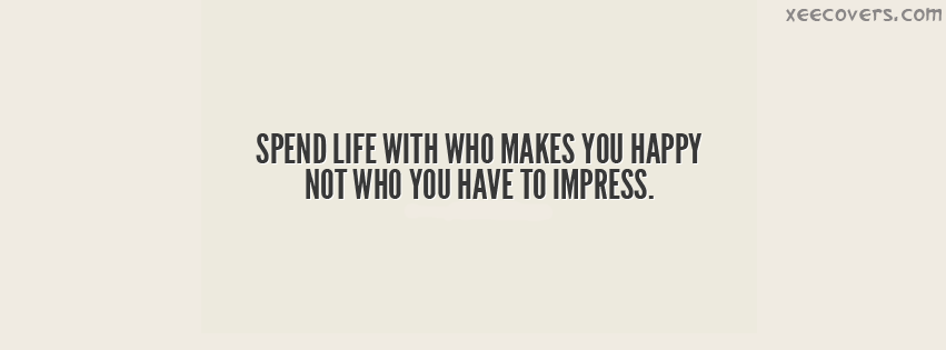 Spend Life With Who Makes You Happy Not Who You Have To Impress facebook cover photo hd